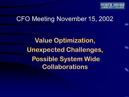Value Optimization, Unexpected Challenges, Possible System Wide Collaborations CFO Meeting November 15, 2002.