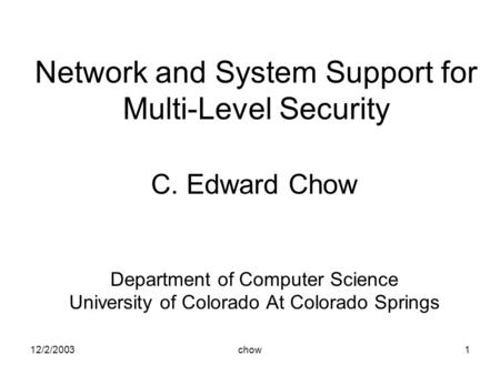 12/2/2003chow1 Network and System Support for Multi-Level Security C. Edward Chow Department of Computer Science University of Colorado At Colorado Springs.