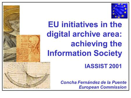 EU initiatives in the digital archive area: achieving the Information Society IASSIST 2001 Concha Fernández de la Puente European Commission.
