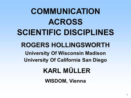 1 COMMUNICATION ACROSS SCIENTIFIC DISCIPLINES ROGERS HOLLINGSWORTH University Of Wisconsin Madison University Of California San Diego KARL MÜLLER WISDOM,