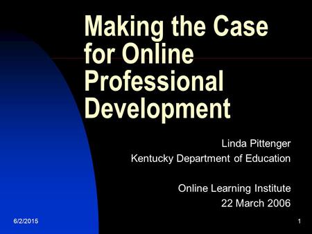 6/2/20151 Making the Case for Online Professional Development Linda Pittenger Kentucky Department of Education Online Learning Institute 22 March 2006.