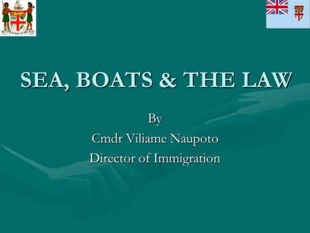SEA, BOATS & THE LAW By Cmdr Viliame Naupoto Director of Immigration.