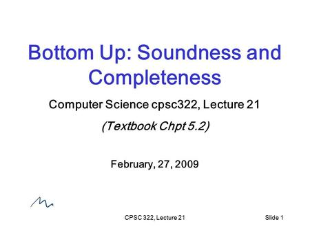CPSC 322, Lecture 21Slide 1 Bottom Up: Soundness and Completeness Computer Science cpsc322, Lecture 21 (Textbook Chpt 5.2) February, 27, 2009.