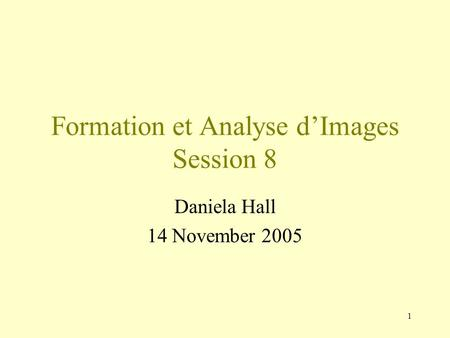 1 Formation et Analyse d'Images Session 8 Daniela Hall 14 November 2005.