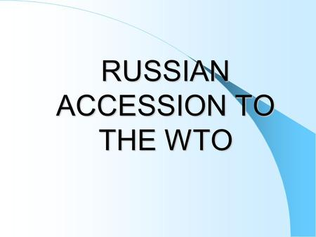 RUSSIAN ACCESSION TO THE WTO. GOALS:  Improvement of existing conditions for access of Russian products to foreign markets and provision of non-discriminatory.