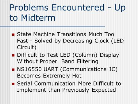 Problems Encountered - Up to Midterm State Machine Transitions Much Too Fast - Solved by Decreasing Clock (LED Circuit) Difficult to Test LED (Column)