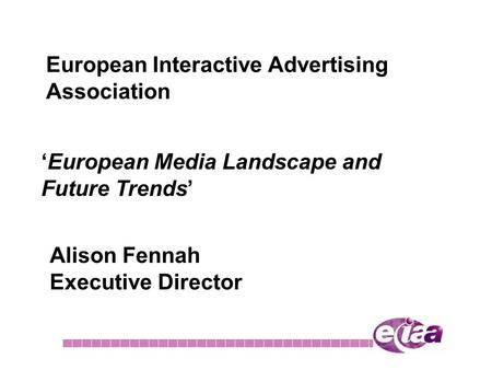 European Interactive Advertising Association 'European Media Landscape and Future Trends' Alison Fennah Executive Director.