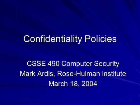 1 Confidentiality Policies CSSE 490 Computer Security Mark Ardis, Rose-Hulman Institute March 18, 2004.
