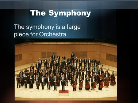 The Symphony The symphony is a large piece for Orchestra.