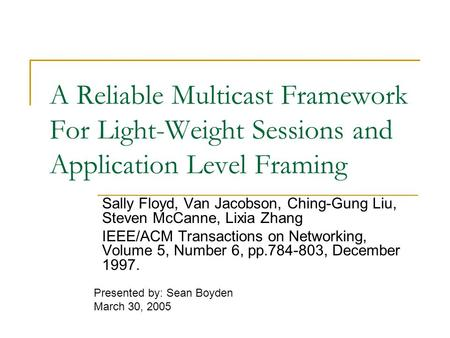 A Reliable Multicast Framework For Light-Weight Sessions and Application Level Framing Sally Floyd, Van Jacobson, Ching-Gung Liu, Steven McCanne, Lixia.