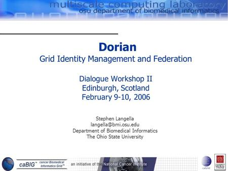 Dorian Grid Identity Management and Federation Dialogue Workshop II Edinburgh, Scotland February 9-10, 2006 Stephen Langella Department.