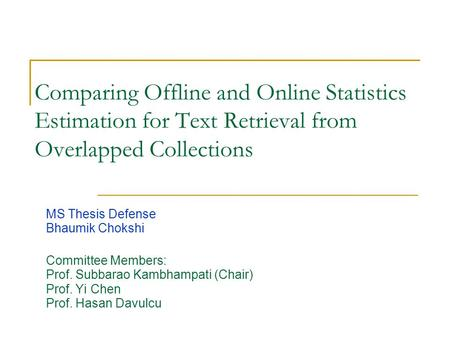 Comparing Offline and Online Statistics Estimation for Text Retrieval from Overlapped Collections MS Thesis Defense Bhaumik Chokshi Committee Members: