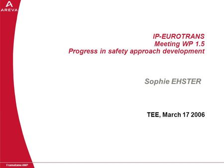 Framatome ANP IP-EUROTRANS Meeting WP 1.5 Progress in safety approach development TEE, March 17 2006 Sophie EHSTER.