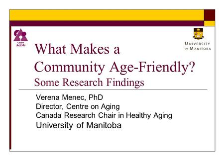 What Makes a Community Age-Friendly? Some Research Findings Verena Menec, PhD Director, Centre on Aging Canada Research Chair in Healthy Aging University.
