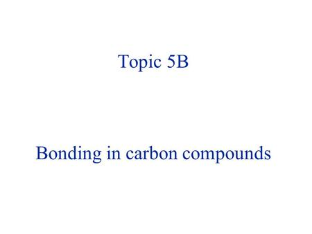 Topic 5B Bonding in carbon compounds