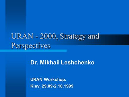 URAN - 2000, Strategy and Perspectives Dr. Mikhail Leshchenko URAN Workshop. Kiev, 29.09-2.10.1999.
