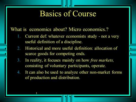 1 Basics of Course What is economics about? Micro economics.? 1.Current def: whatever economists study - not a very useful definition of a discipline.