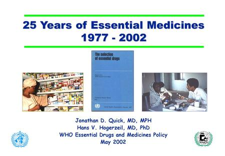 25 Years of Essential Medicines 1977 - 2002 Jonathan D. Quick, MD, MPH Hans V. Hogerzeil, MD, PhD WHO Essential Drugs and Medicines Policy May 2002.