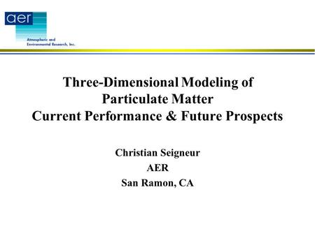 Three-Dimensional Modeling of Particulate Matter Current Performance & Future Prospects Christian Seigneur AER San Ramon, CA.