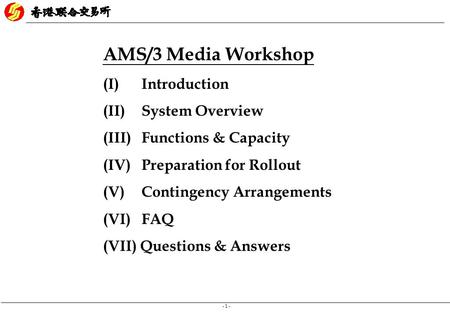 - 1 - AMS/3 Media Workshop (I) Introduction (II)System Overview (III) Functions & Capacity (IV) Preparation for Rollout (V) Contingency Arrangements (VI)