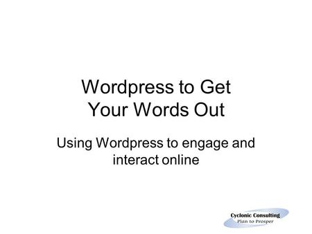 Wordpress to Get Your Words Out Using Wordpress to engage and interact online.