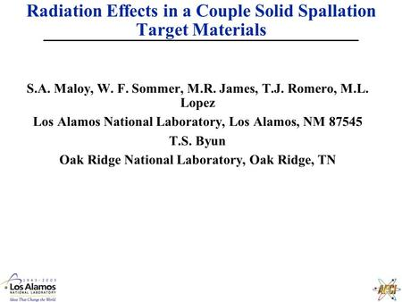 Radiation Effects in a Couple Solid Spallation Target Materials S.A. Maloy, W. F. Sommer, M.R. James, T.J. Romero, M.L. Lopez Los Alamos National Laboratory,