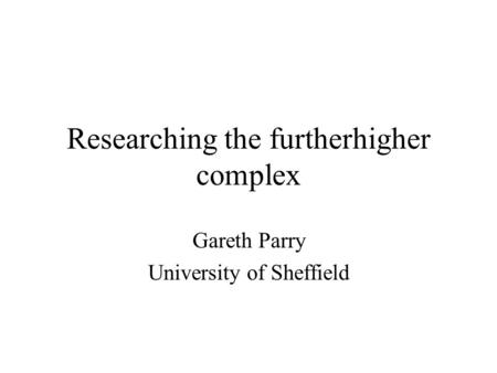 Researching the furtherhigher complex Gareth Parry University of Sheffield.