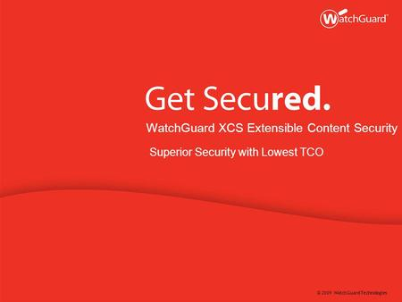 © 2009 WatchGuard Technologies WatchGuard XCS Extensible Content Security Superior Security with Lowest TCO.