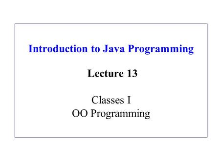 Introduction to Java Programming Lecture 13 Classes I OO Programming.