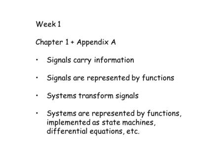 Week 1 Chapter 1 + Appendix A Signals carry information Signals are represented by <strong>functions</strong> Systems transform signals Systems are represented by <strong>functions</strong>,