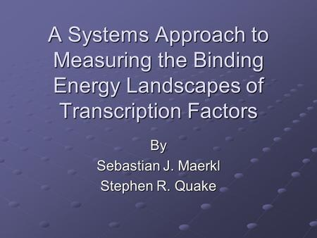 A Systems Approach to Measuring the Binding Energy Landscapes of Transcription Factors By Sebastian J. Maerkl Stephen R. Quake.