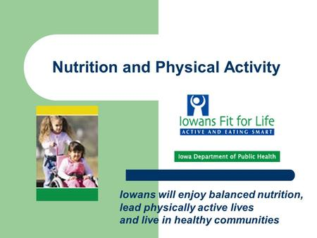 Nutrition and Physical Activity Iowans will enjoy balanced nutrition, lead physically active lives and live in healthy communities.