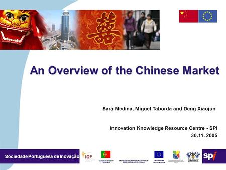 4,5/4,5 CM Sociedade Portuguesa de Inovação An Overview of the Chinese Market Sara Medina, Miguel Taborda and Deng Xiaojun Innovation Knowledge Resource.