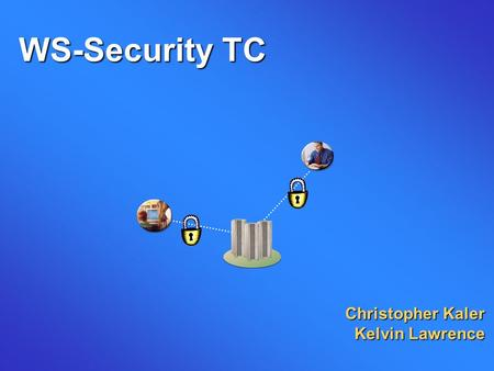 WS-Security TC Christopher Kaler Kelvin Lawrence.