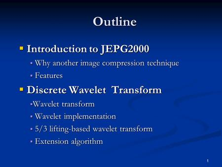 1 Outline  Introduction to JEPG2000  Why another image compression technique  Features  Discrete Wavelet Transform  Wavelet transform  Wavelet implementation.