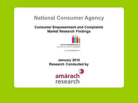 National Consumer Agency Consumer Empowerment and Complaints Market Research Findings January 2010 Research Conducted by.