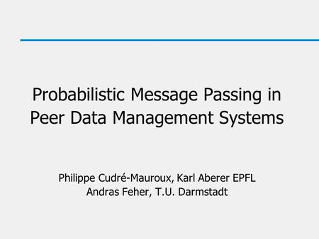 Probabilistic Message Passing in Peer Data Management Systems Philippe Cudré-Mauroux, Karl Aberer EPFL Andras Feher, T.U. Darmstadt.