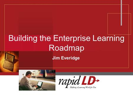 Building the Enterprise Learning Roadmap Jim Everidge.