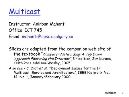 Multicast1 Instructor: Anirban Mahanti Office: ICT 745   Slides are adapted from the companion web site of the textbook ""