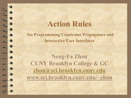 Action Rules for Programming Constraint Propagators and Interactive User Interfaces Neng-Fa Zhou CUNY Brooklyn College & GC