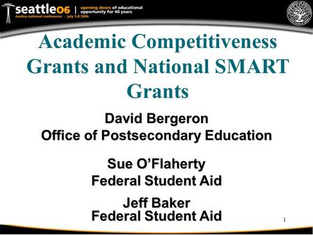 1 Academic Competitiveness Grants and National SMART Grants David Bergeron Office of Postsecondary Education Sue O'Flaherty Federal Student Aid Jeff Baker.