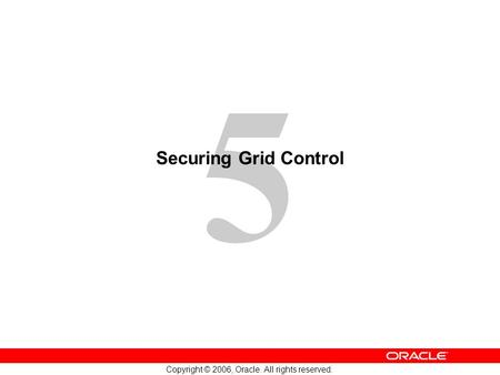 5 Copyright © 2006, Oracle. All rights reserved. Securing Grid Control.