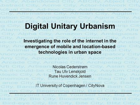 Digital Unitary Urbanism Investigating the role of the internet in the emergence of mobile and location-based technologies in urban space Nicolas Cederstrøm.