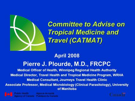 Public Health Agency of Canada Agence de santé Publique du Canada Committee to Advise on Tropical Medicine and Travel (CATMAT) April 2008 Pierre J. Plourde,
