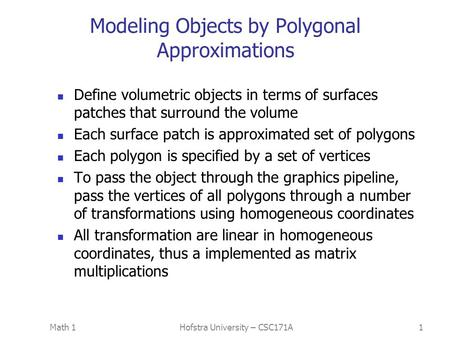Math 1Hofstra University – CSC171A1 Modeling Objects by Polygonal Approximations Define volumetric objects in terms of surfaces patches that surround the.