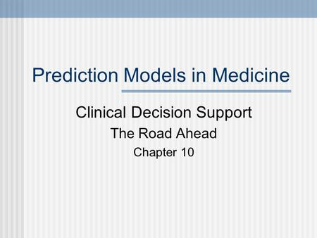 Prediction Models in Medicine Clinical Decision Support The Road Ahead Chapter 10.