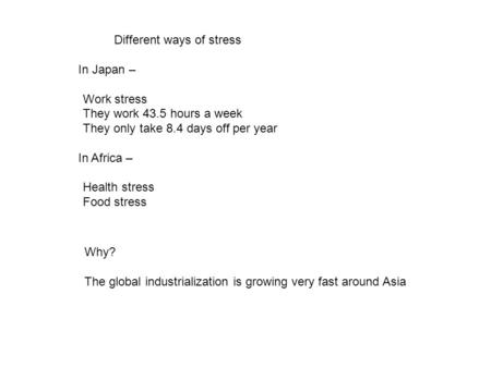 Different ways of stress In Japan – Work stress They work 43.5 hours a week They only take 8.4 days off per year In Africa – Health stress Food stress.