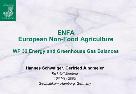 ENFA European Non-Food Agriculture – WP 32 Energy and Greenhouse Gas Balances Hannes Schwaiger, Gerfried Jungmeier Kick-Off Meeting 10 th May 2005 Geomatikum,