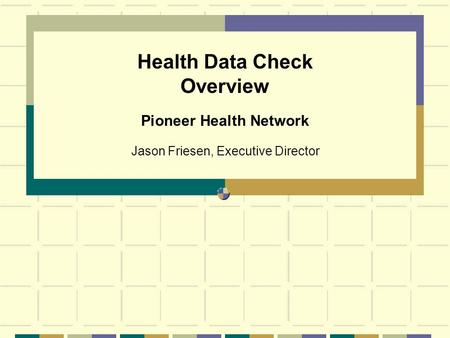 Health Data Check Overview Jason Friesen, Executive Director Pioneer Health Network.