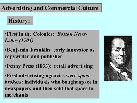 Advertising and Commercial Culture History: First in the Colonies: Boston News- Letter (1704) Benjamin Franklin: early innovator as copywriter and publisher.